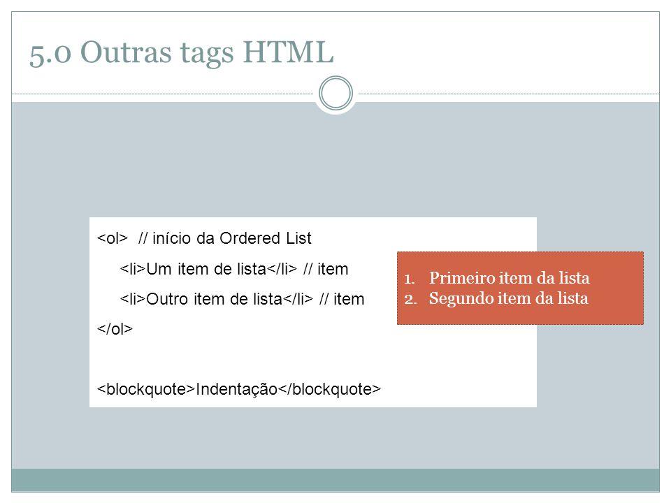 5.0 Outras tags HTML // início da Ordered List Um item de lista // item Outro item de lista // item Indentação 1.Primeiro item da lista 2.Segundo item