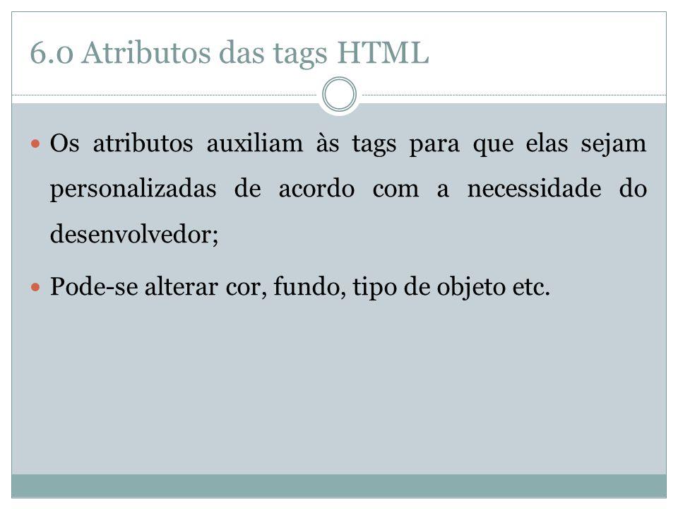 6.0 Atributos das tags HTML  Os atributos auxiliam às tags para que elas sejam personalizadas de acordo com a necessidade do desenvolvedor;  Pode-se