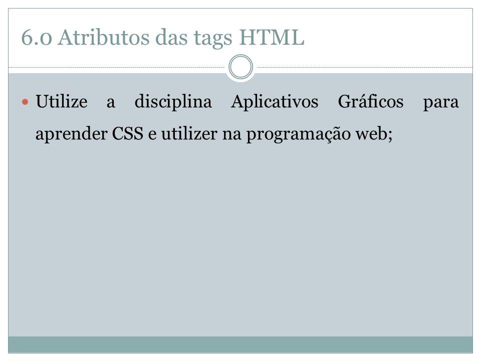 6.0 Atributos das tags HTML  Utilize a disciplina Aplicativos Gráficos para aprender CSS e utilizer na programação web;