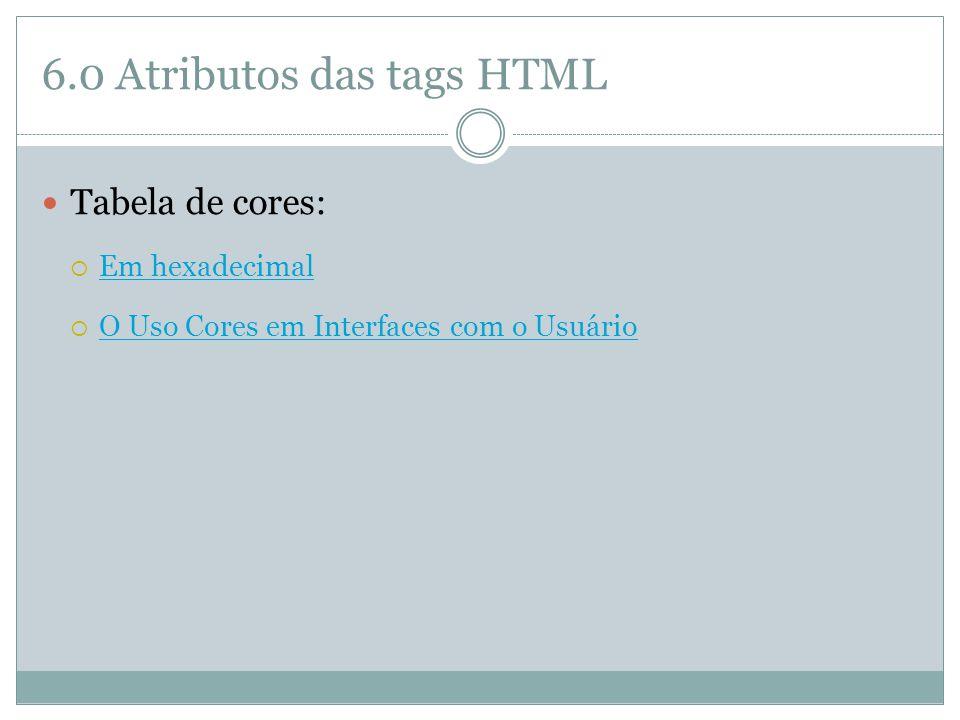 6.0 Atributos das tags HTML  Tabela de cores:  Em hexadecimal Em hexadecimal  O Uso Cores em Interfaces com o Usuário O Uso Cores em Interfaces com