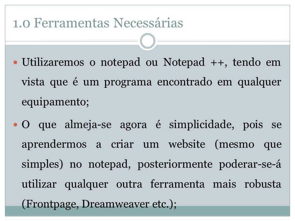 1.0 Ferramentas Necessárias  Outros editores que podem ser utilizados são:  Pico (Linux) ou TextEdit (Mac);  Outro programa que será necessário é o browser;  Pode-se utilizar qualquer um:  Firefox;  Internet Explorer;  Opera;  etc.