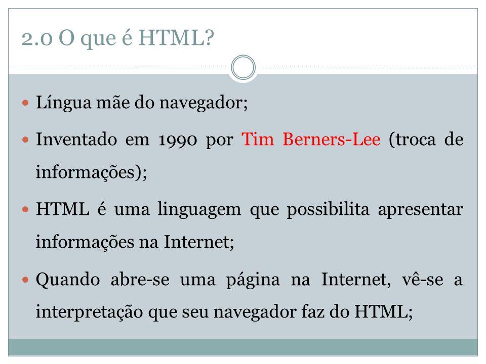 2.0 O que é HTML?  Língua mãe do navegador;  Inventado em 1990 por Tim Berners-Lee (troca de informações);  HTML é uma linguagem que possibilita ap