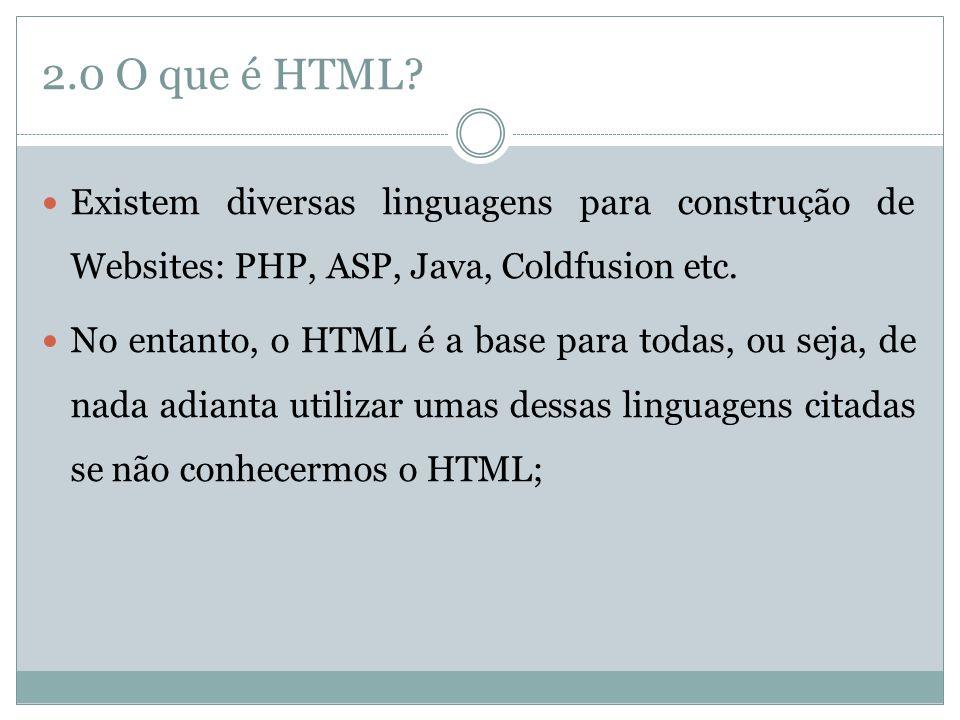 2.0 O que é HTML?  Existem diversas linguagens para construção de Websites: PHP, ASP, Java, Coldfusion etc.  No entanto, o HTML é a base para todas,