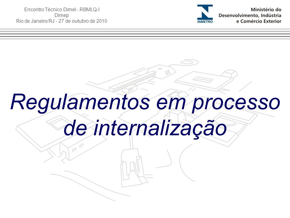 Encontro Técnico Dimel - RBMLQ-I Dimep Rio de Janeiro/RJ - 27 de outubro de 2010 Regulamentos em processo de internalização