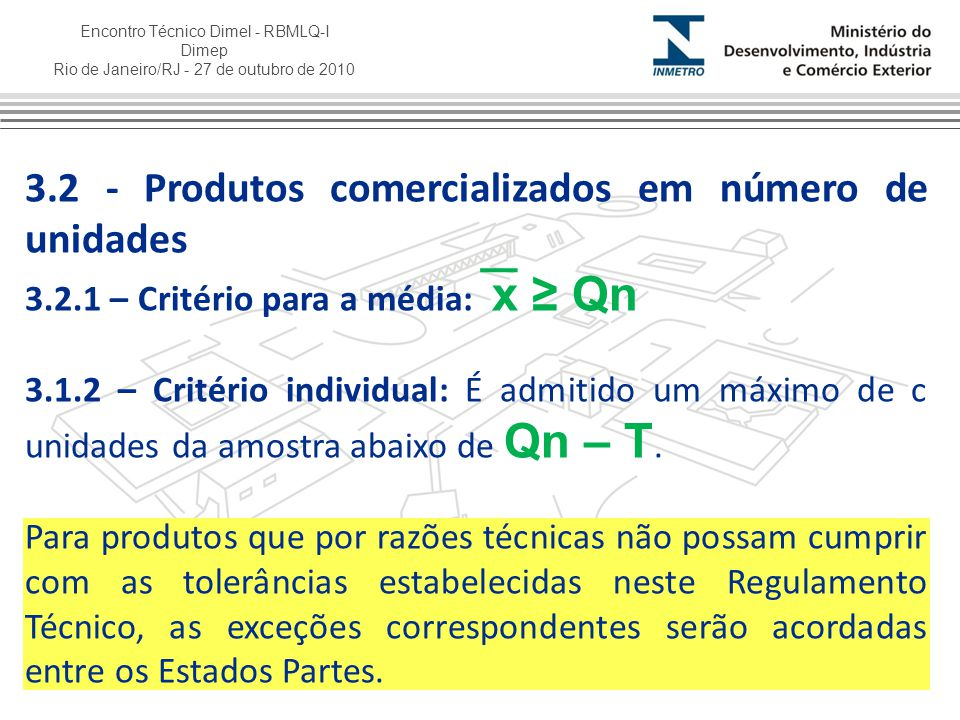 Encontro Técnico Dimel - RBMLQ-I Dimep Rio de Janeiro/RJ - 27 de outubro de 2010 Tabela I - Amostra para controle Tamanho do lote Tamanho de amostra Critério para Aceitação da média X ≥ Qn – k.S Critério para Aceitação individual (c) (máximo de defeituosos abaixo de Qn-T) 9 a 255X ≥ Qn - 2,059.S0 26 a 5013X ≥ Qn - 0,847.S1 51 a 14920X ≥ Qn - 0,640.S1 150 a 400032X ≥ Qn - 0,485.S2 4001 a 1000080X ≥ Qn - 0,295.S5