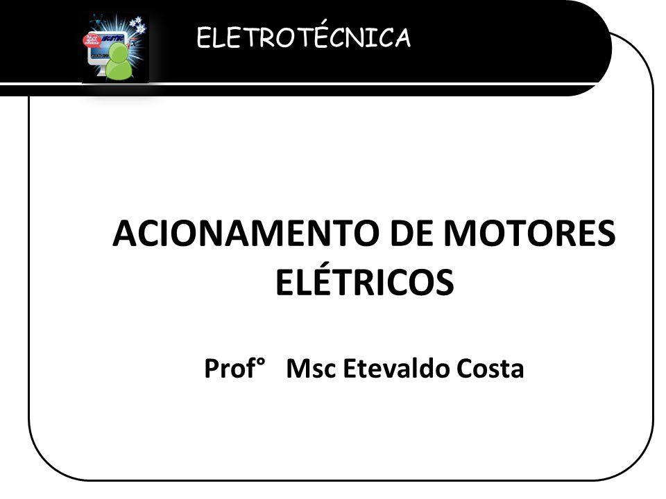 ELETROTÉCNICA Professor Etevaldo Costa ACIONAMENTO DE MOTORES ELÉTRICOS Prof° Msc Etevaldo Costa