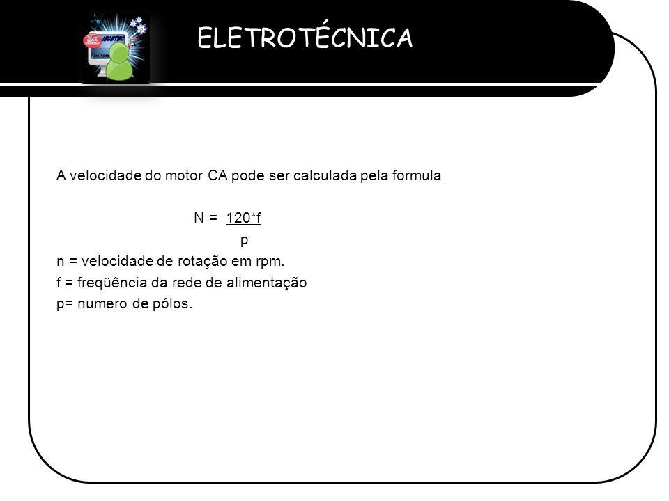 ELETROTÉCNICA Professor Etevaldo Costa A velocidade do motor CA pode ser calculada pela formula N = 120*f p n = velocidade de rotação em rpm. f = freq