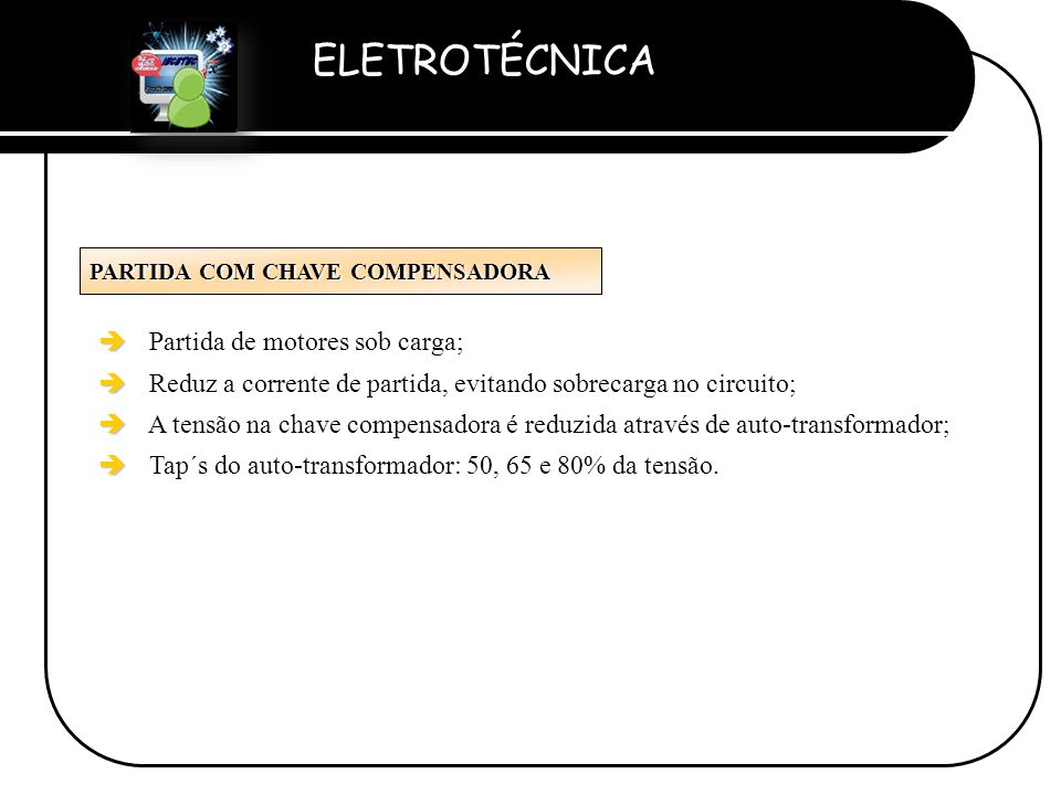 ELETROTÉCNICA Professor Etevaldo Costa PARTIDA COM CHAVE COMPENSADORA è è Partida de motores sob carga; è è Reduz a corrente de partida, evitando sobr