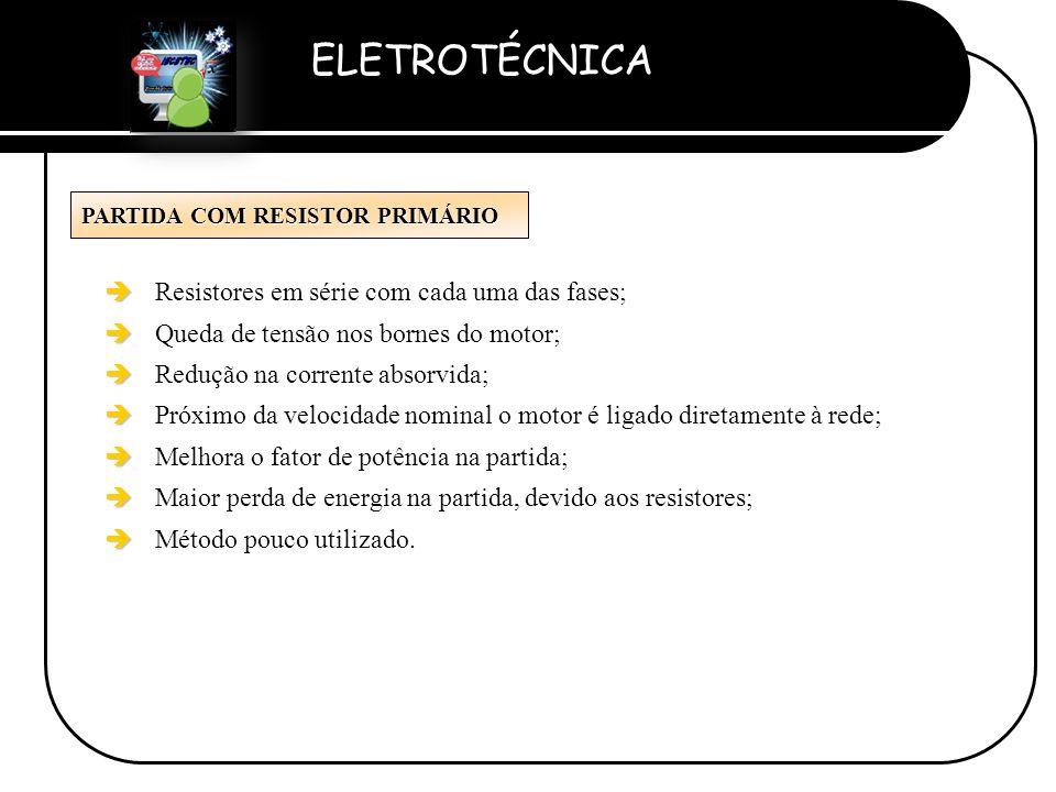 ELETROTÉCNICA Professor Etevaldo Costa PARTIDA COM RESISTOR PRIMÁRIO è è Resistores em série com cada uma das fases; è è Queda de tensão nos bornes do