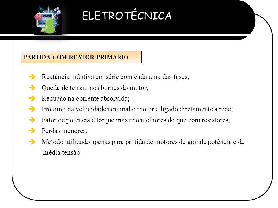 ELETROTÉCNICA Professor Etevaldo Costa PARTIDA COM REATOR PRIMÁRIO è è Reatância indutiva em série com cada uma das fases; è è Queda de tensão nos bor