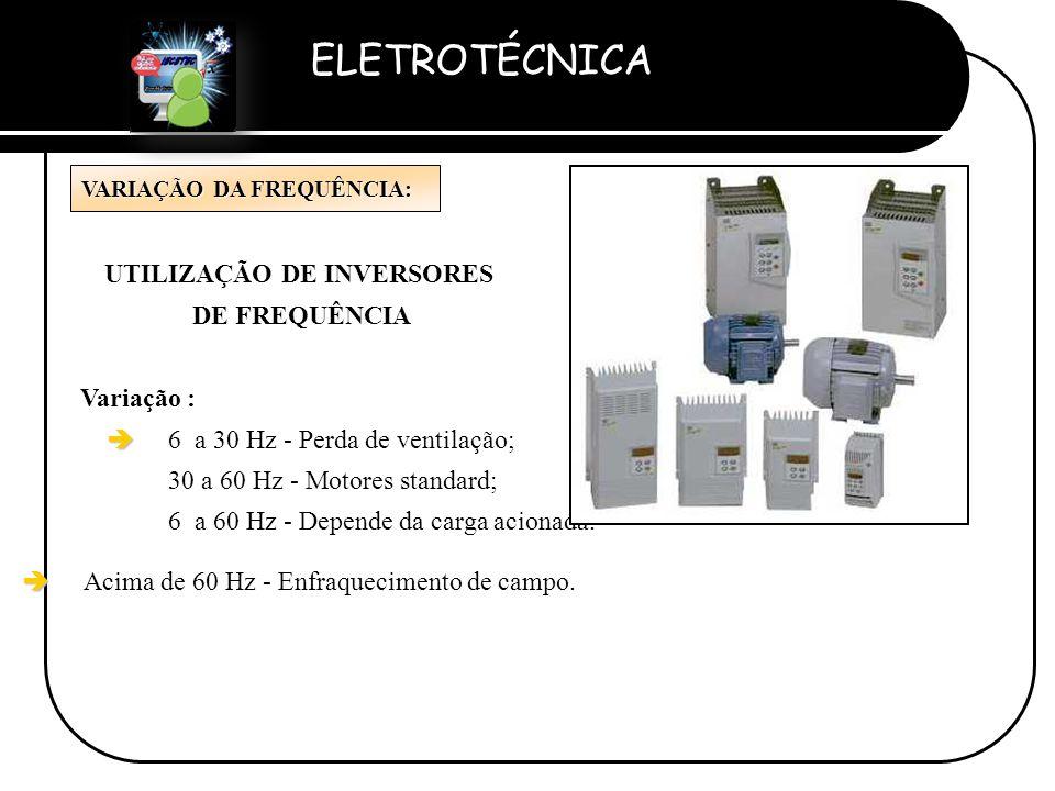 ELETROTÉCNICA Professor Etevaldo Costa VARIAÇÃO DA FREQUÊNCIA: UTILIZAÇÃO DE INVERSORES DE FREQUÊNCIA Variação : è è 6 a 30 Hz - Perda de ventilação;