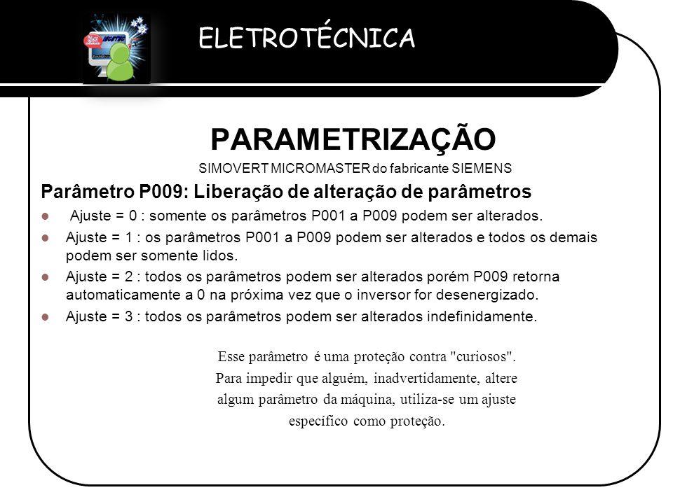 ELETROTÉCNICA Professor Etevaldo Costa PARAMETRIZAÇÃO SIMOVERT MICROMASTER do fabricante SIEMENS Parâmetro P009: Liberação de alteração de parâmetros