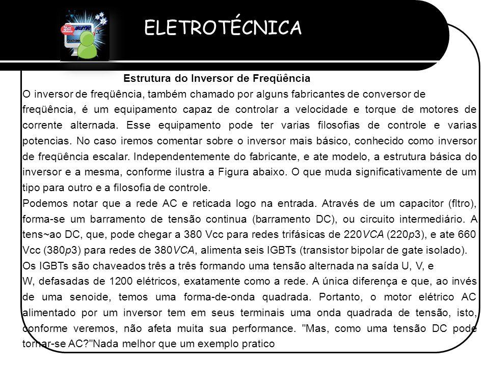 ELETROTÉCNICA Professor Etevaldo Costa Estrutura do Inversor de Freqüência O inversor de freqüência, também chamado por alguns fabricantes de converso