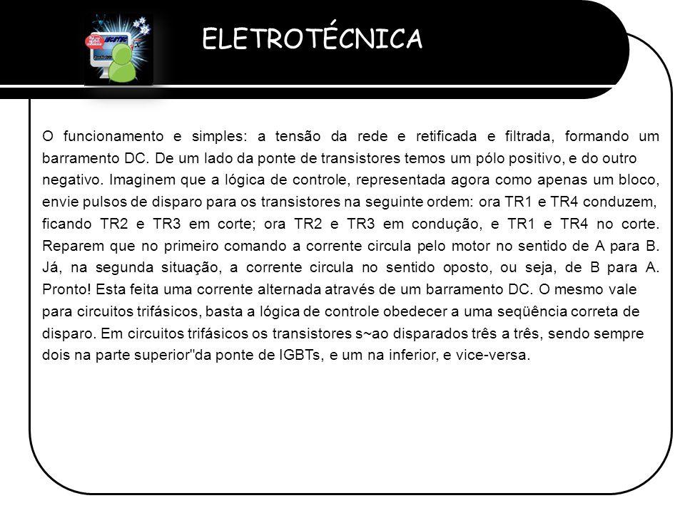 ELETROTÉCNICA Professor Etevaldo Costa O funcionamento e simples: a tensão da rede e retificada e filtrada, formando um barramento DC. De um lado da p