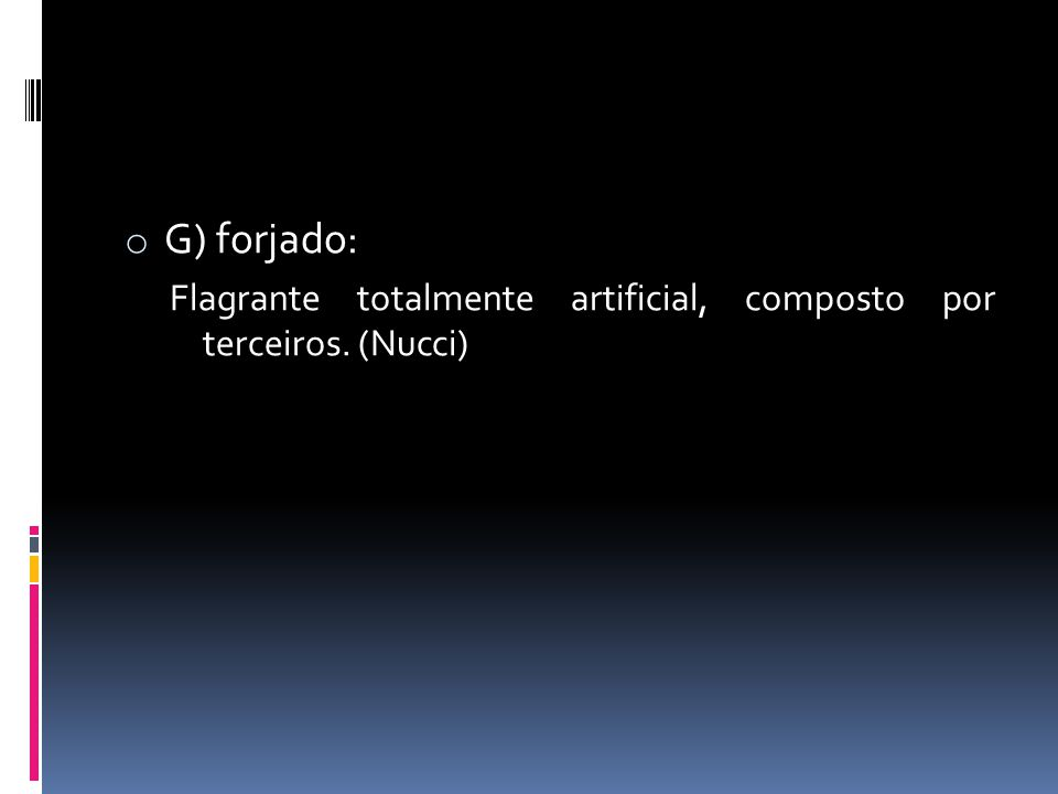 o G) forjado: Flagrante totalmente artificial, composto por terceiros. (Nucci)