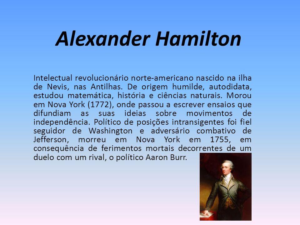 Alexander Hamilton Intelectual revolucionário norte-americano nascido na ilha de Nevis, nas Antilhas. De origem humilde, autodidata, estudou matemátic