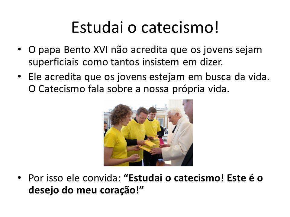 Estudai o catecismo! • O papa Bento XVI não acredita que os jovens sejam superficiais como tantos insistem em dizer. • Ele acredita que os jovens este
