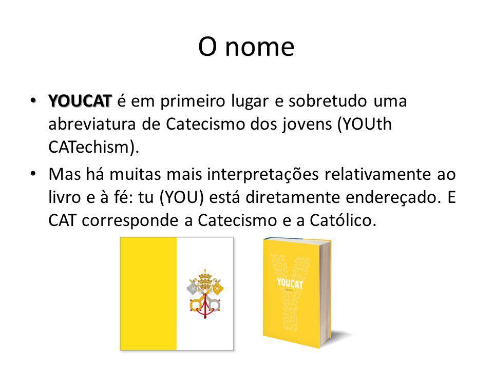 O nome • YOUCAT • YOUCAT é em primeiro lugar e sobretudo uma abreviatura de Catecismo dos jovens (YOUth CATechism). • Mas há muitas mais interpretaçõe