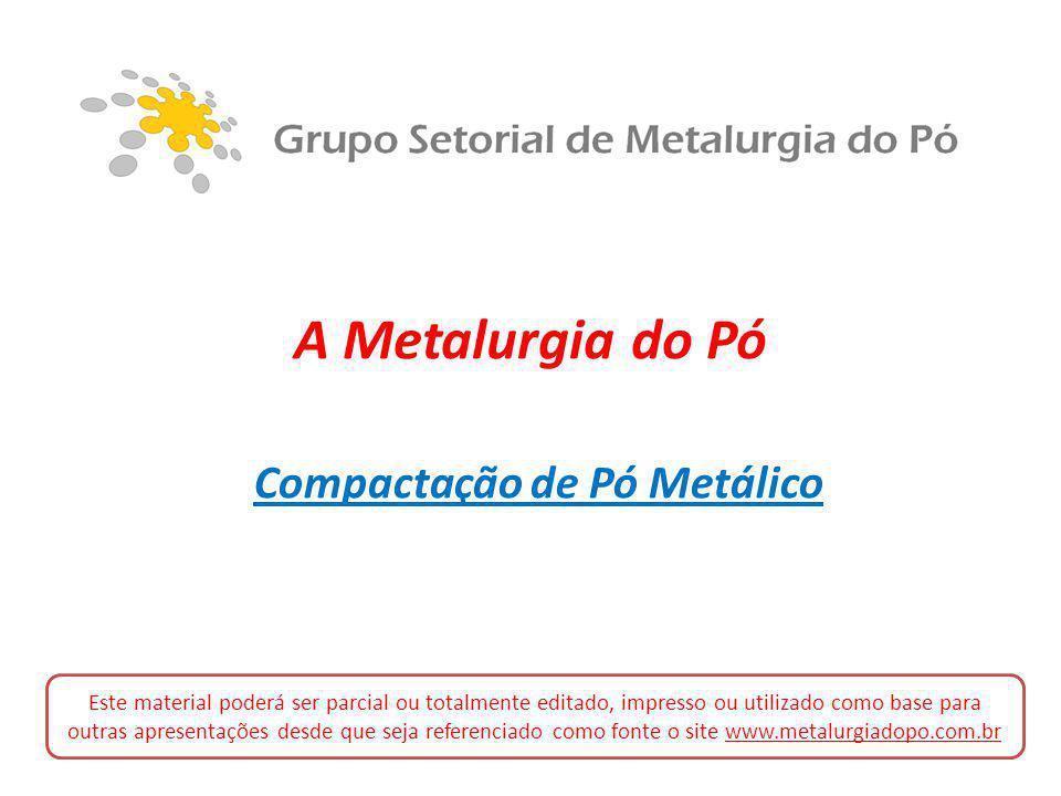A Metalurgia do Pó Compactação de Pó Metálico Este material poderá ser parcial ou totalmente editado, impresso ou utilizado como base para outras apre