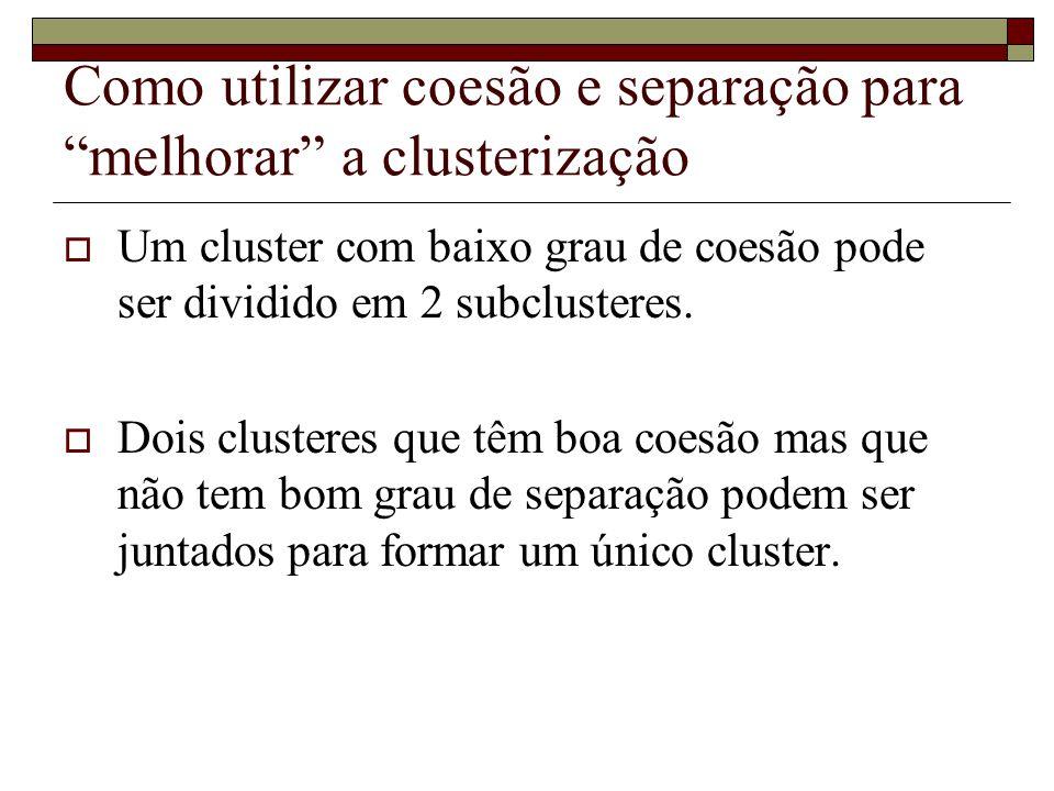 """Como utilizar coesão e separação para """"melhorar"""" a clusterização  Um cluster com baixo grau de coesão pode ser dividido em 2 subclusteres.  Dois clu"""