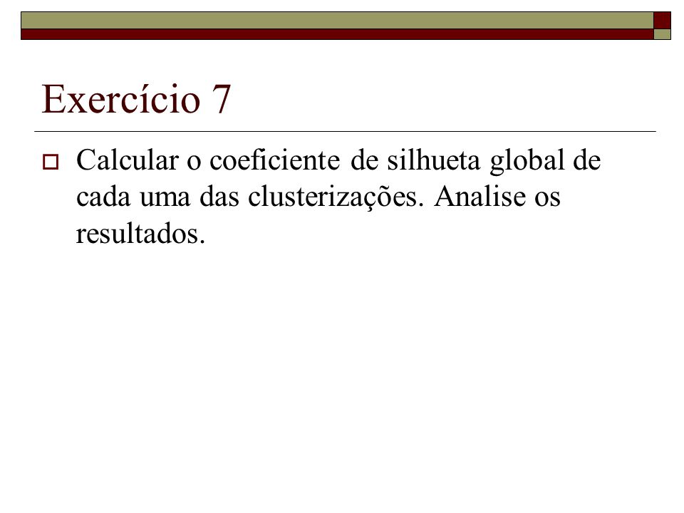 Exercício 7  Calcular o coeficiente de silhueta global de cada uma das clusterizações. Analise os resultados.