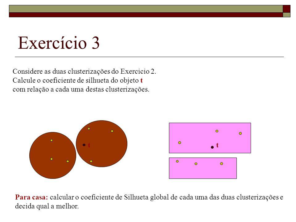 Exercício 3 Considere as duas clusterizações do Exercicio 2. Calcule o coeficiente de silhueta do objeto t com relação a cada uma destas clusterizaçõe