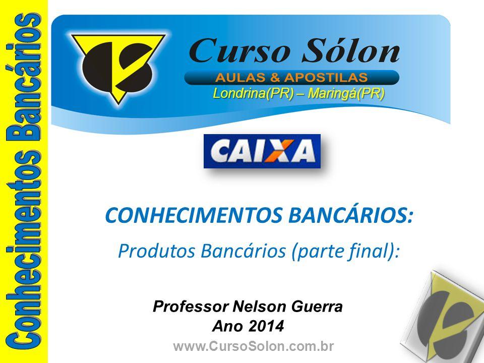 www.CursoSolon.com.br Professor Nelson Guerra Ano 2014 CONHECIMENTOS BANCÁRIOS: Produtos Bancários (parte final): Londrina(PR) – Maringá(PR)