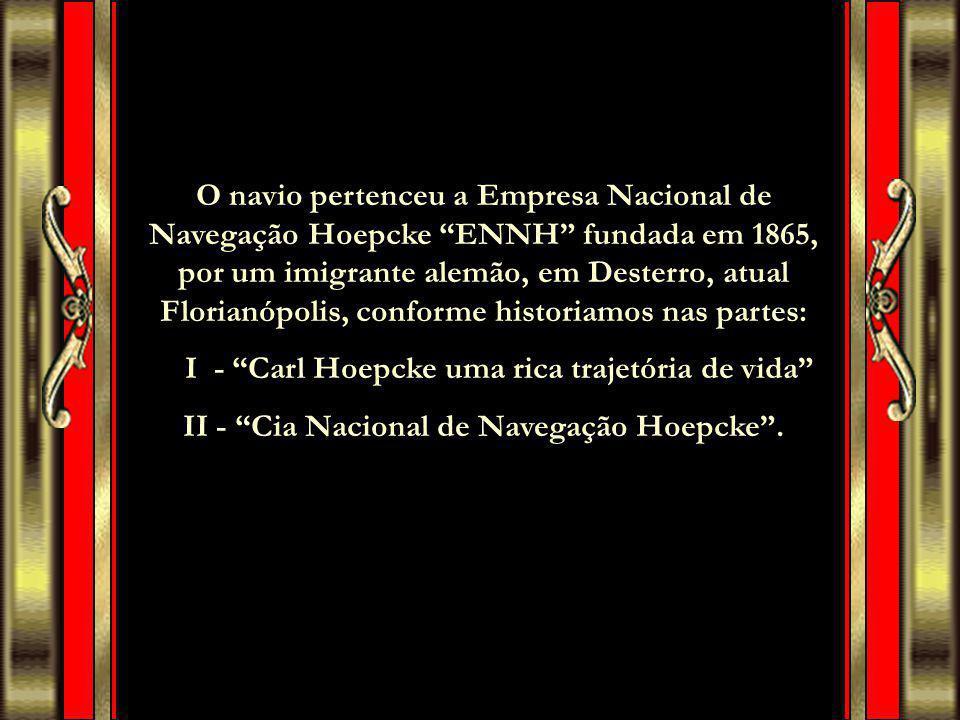 O navio pertenceu a Empresa Nacional de Navegação Hoepcke ENNH fundada em 1865, por um imigrante alemão, em Desterro, atual Florianópolis, conforme historiamos nas partes: I - Carl Hoepcke uma rica trajetória de vida II - Cia Nacional de Navegação Hoepcke .
