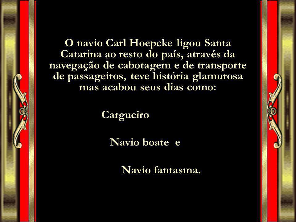 O navio Carl Hoepcke ligou Santa Catarina ao resto do país, através da navegação de cabotagem e de transporte de passageiros, teve história glamurosa mas acabou seus dias como: Cargueiro Navio boate e Navio fantasma.
