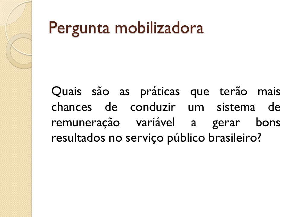 Pergunta mobilizadora Quais são as práticas que terão mais chances de conduzir um sistema de remuneração variável a gerar bons resultados no serviço público brasileiro?