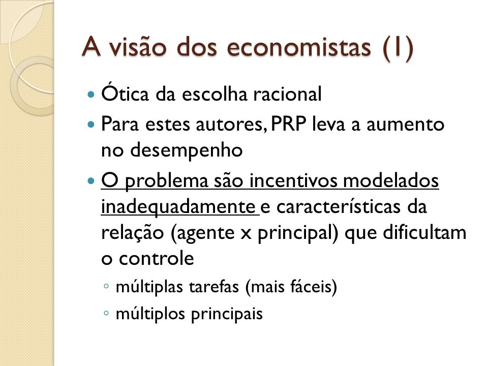 A visão dos economistas (1)  Ótica da escolha racional  Para estes autores, PRP leva a aumento no desempenho  O problema são incentivos modelados inadequadamente e características da relação (agente x principal) que dificultam o controle ◦ múltiplas tarefas (mais fáceis) ◦ múltiplos principais