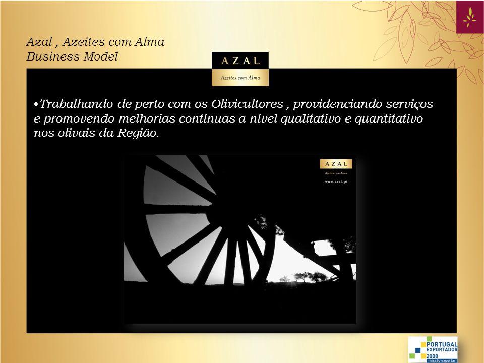 Azal, Azeites com Alma Business Model • Total envolvimento no processo de produção, investindo em equipamento mais recente para a produção de Azeite e assim instalar condições de excelência na indústria alimentar, acompanhadas de recursos humanos competentes e devidamente formados.