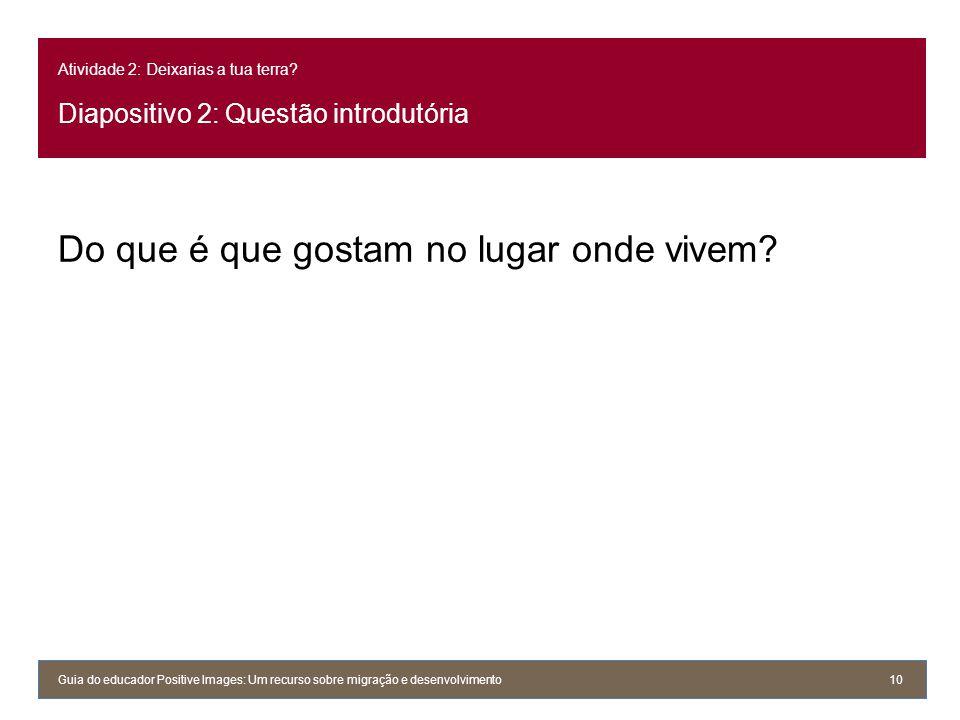 Atividade 2: Deixarias a tua terra? Diapositivo 2: Questão introdutória Do que é que gostam no lugar onde vivem? Guia do educador Positive Images: Um