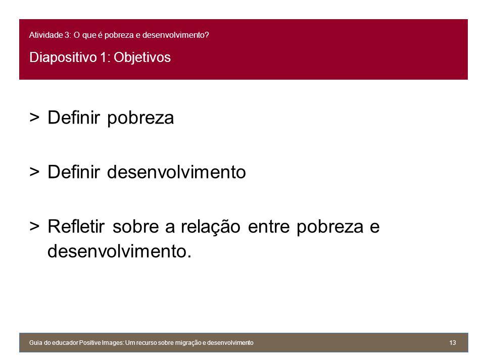 Atividade 3: O que é pobreza e desenvolvimento? Diapositivo 1: Objetivos >Definir pobreza >Definir desenvolvimento >Refletir sobre a relação entre pob