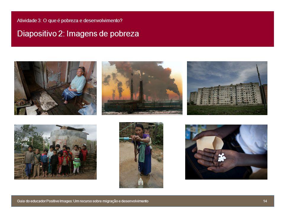 Atividade 3: O que é pobreza e desenvolvimento? Diapositivo 2: Imagens de pobreza Guia do educador Positive Images: Um recurso sobre migração e desenv