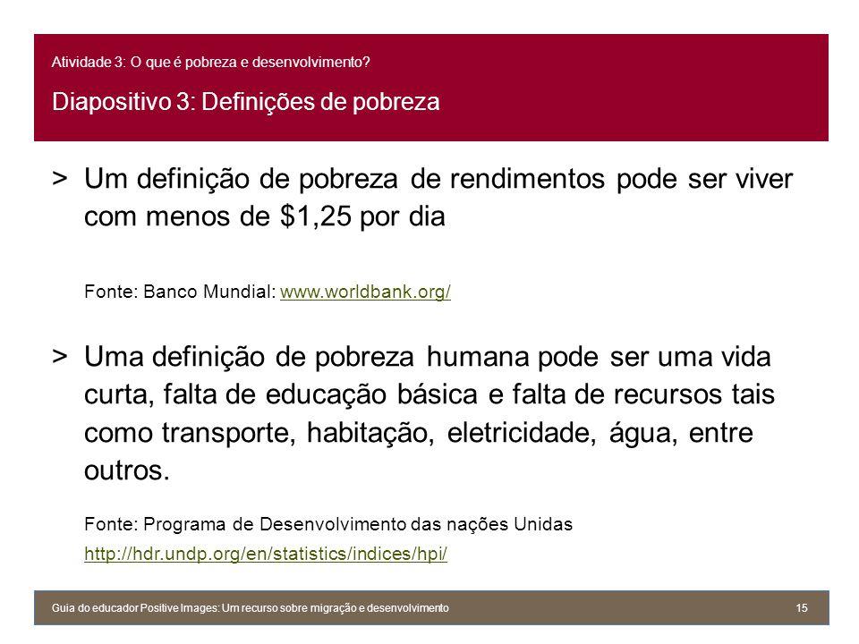 Atividade 3: O que é pobreza e desenvolvimento? Diapositivo 3: Definições de pobreza Guia do educador Positive Images: Um recurso sobre migração e des