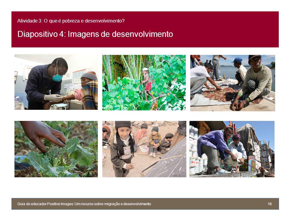 Atividade 3: O que é pobreza e desenvolvimento? Diapositivo 4: Imagens de desenvolvimento Guia do educador Positive Images: Um recurso sobre migração