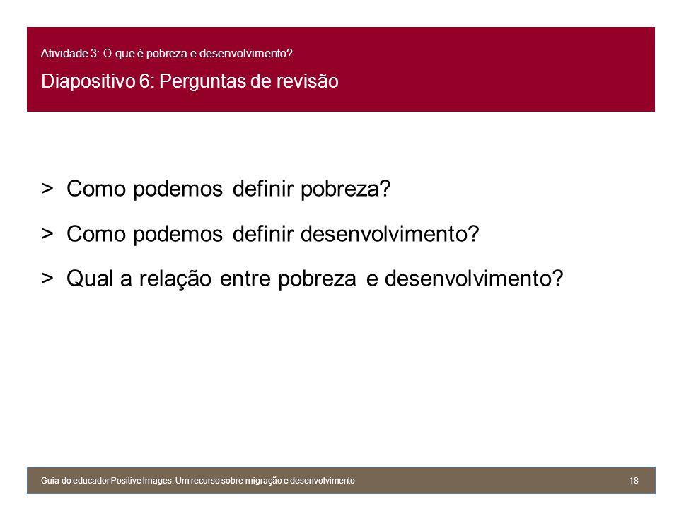 Atividade 3: O que é pobreza e desenvolvimento? Diapositivo 6: Perguntas de revisão >Como podemos definir pobreza? >Como podemos definir desenvolvimen