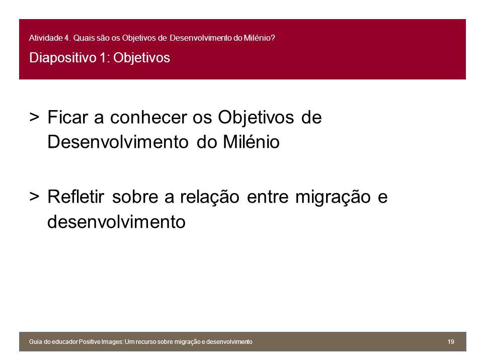 Atividade 4. Quais são os Objetivos de Desenvolvimento do Milénio? Diapositivo 1: Objetivos >Ficar a conhecer os Objetivos de Desenvolvimento do Milén