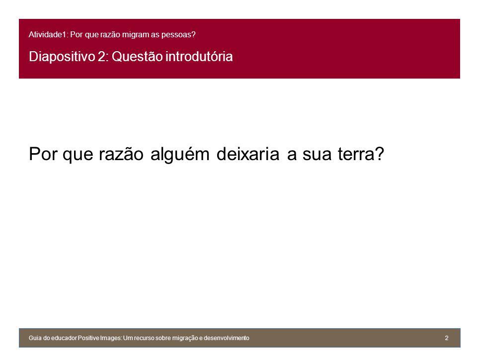 Atividade1: Por que razão migram as pessoas? Diapositivo 2: Questão introdutória Por que razão alguém deixaria a sua terra? Guia do educador Positive