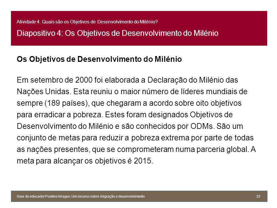 Atividade 4. Quais são os Objetivos de Desenvolvimento do Milénio? Diapositivo 4: Os Objetivos de Desenvolvimento do Milénio Os Objetivos de Desenvolv