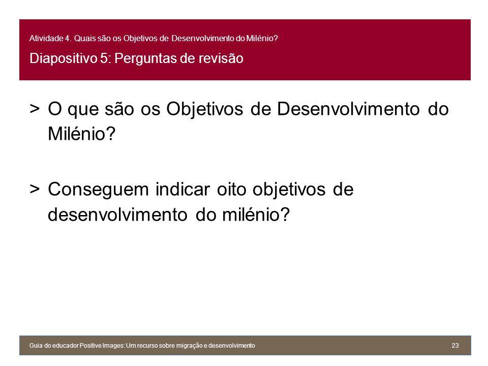 Atividade 4. Quais são os Objetivos de Desenvolvimento do Milénio? Diapositivo 5: Perguntas de revisão >O que são os Objetivos de Desenvolvimento do M