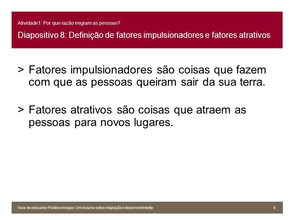 Atividade1: Por que razão migram as pessoas? Diapositivo 8: Definição de fatores impulsionadores e fatores atrativos >Fatores impulsionadores são cois