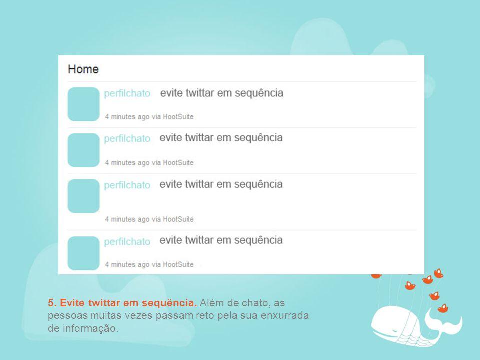 5. Evite twittar em sequëncia. Além de chato, as pessoas muitas vezes passam reto pela sua enxurrada de informação.