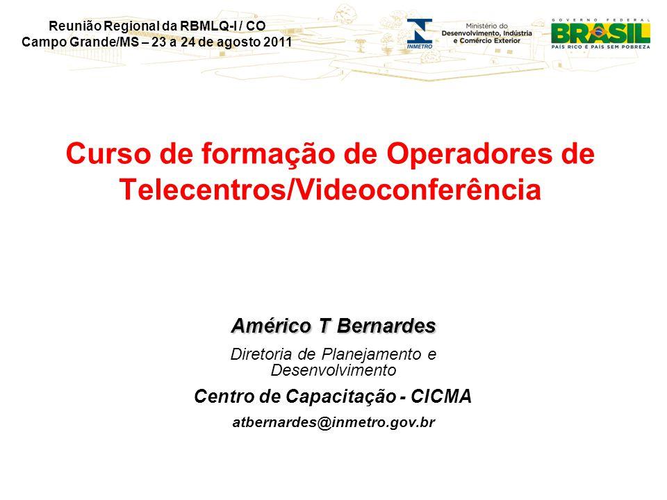 Reunião Regional da RBMLQ-I / CO Campo Grande/MS – 23 a 24 de agosto 2011 Curso de formação de Operadores de Telecentros/Videoconferência Américo T Bernardes Diretoria de Planejamento e Desenvolvimento Centro de Capacitação - CICMA atbernardes@inmetro.gov.br