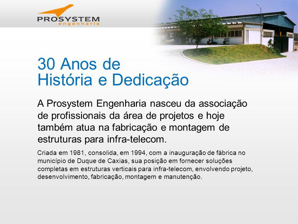 30 Anos de História e Dedicação A Prosystem Engenharia nasceu da associação de profissionais da área de projetos e hoje também atua na fabricação e montagem de estruturas para infra-telecom.