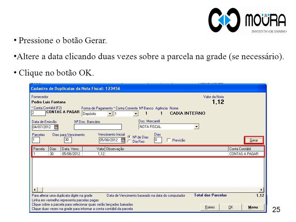 • Pressione o botão Gerar. • Altere a data clicando duas vezes sobre a parcela na grade (se necessário). • Clique no botão OK. 25