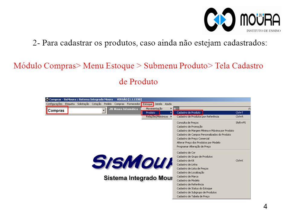 4 2- Para cadastrar os produtos, caso ainda não estejam cadastrados: Módulo Compras> Menu Estoque > Submenu Produto> Tela Cadastro de Produto