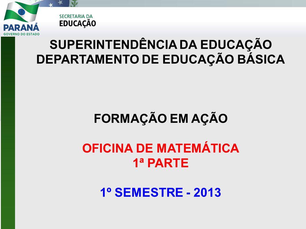 SUPERINTENDÊNCIA DA EDUCAÇÃO DEPARTAMENTO DE EDUCAÇÃO BÁSICA FORMAÇÃO EM AÇÃO OFICINA DE MATEMÁTICA 1ª PARTE 1º SEMESTRE - 2013