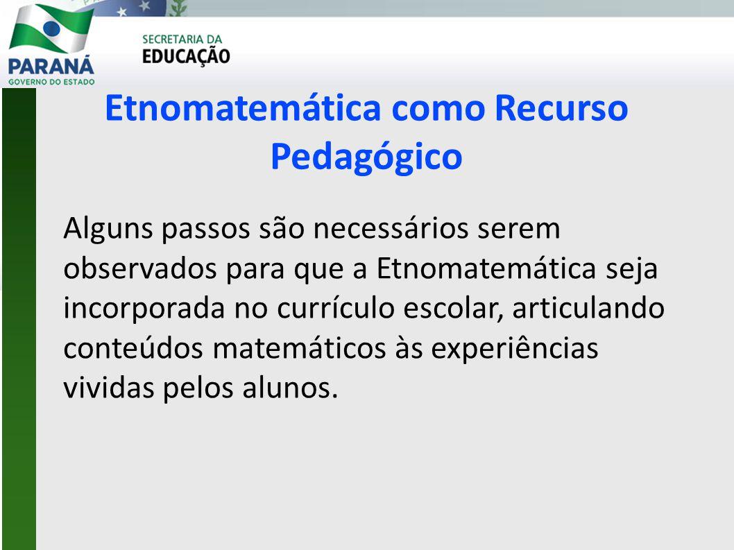 Etnomatemática como Recurso Pedagógico Alguns passos são necessários serem observados para que a Etnomatemática seja incorporada no currículo escolar, articulando conteúdos matemáticos às experiências vividas pelos alunos.